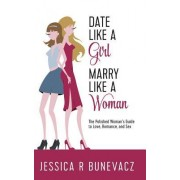 Date Like a Girl Marry Like a Woman: The Polished Women's Guide to Love, Marriage, and Sex