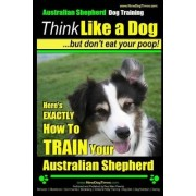 Australian Shepherd Dog Training - Think Like a Dog, But Don't Eat Your Poop! by MR Paul Allen Pearce