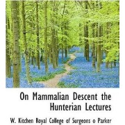 On Mammalian Descent the Hunterian Lectures by W Kitchen Royal College of Surg Parker