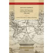 Beyond Empires: Global, Self-Organizing, Cross-Imperial Networks, 1500-1800 by Catia A. P. Antunes