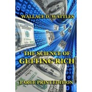 The Science of Getting Rich - Large Print Edition by Wallace D Wattles
