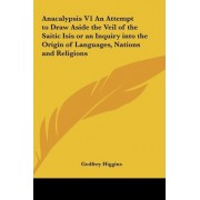 Anacalypsis V1 an Attempt to Draw Aside the Veil of the Saitic Isis or an Inquiry Into the Origin of Languages, Nations and Religions by Godfrey Higgins