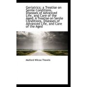 Geriatrics; A Treatise on Senile Conditions, Diseases of Advanced Life, and Care of the Aged by Malford Wilcox Thewlis