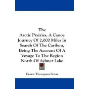 The Arctic Prairies, A Canoe Journey Of 2,000 Miles In Search Of The Caribou, Being The Account Of A Voyage To The Region North Of Aylmer Lake by Ernest Thompson Seton