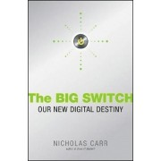 The Big Switch Rewiring the World, From Edison to Google by Nicholas Carr