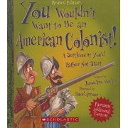 You Wouldn't Want to Be an American Colonist! a Settlement You'd Rather Not Start by Jacqueline Morley