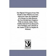 The Pilgrim's Progress from This World to That Which Is to Come. Delivered Under the Similitude of a Dream. by John Bunyan. the Text Divided Into Chapters; With an Introd.; Index; Notes, Chiefly Selected from Bunyan's Own Writings; And a Sketch of the Aut