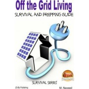 Off the Grid Living - Survival and Prepping Guide by M Naveed