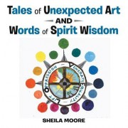 Tales of Unexpected Art: And Words of Spirit Wisdom