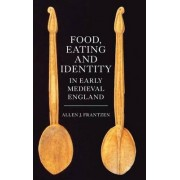 Food, Eating and Identity in Early Medieval England by Allen J. Frantzen