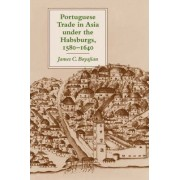 Portuguese Trade in Asia under the Habsburgs, 1580-1640 by James C. Boyajian
