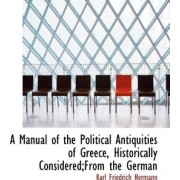 A Manual of the Political Antiquities of Greece, Historically Considered;from the German by Karl Friedrich Hermann