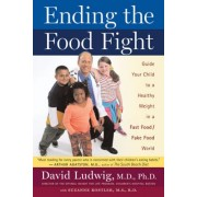 Ending the Food Fight: Guide Your Child to a Healthy Weight in a Fast Food/Fake Food World