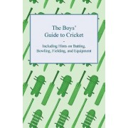 The Boys' Guide to Cricket - Including Hints on Batting, Bowling, Fielding, and Equipment by Anon.