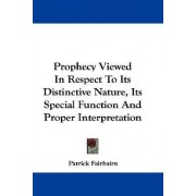 Prophecy Viewed in Respect to Its Distinctive Nature, Its Special Function and Proper Interpretation by Patrick Fairbairn