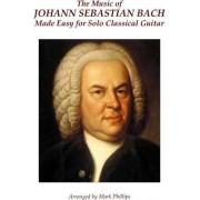 The Music of Johann Sebastian Bach Made Easy for Solo Classical Guitar by Johann Sebastian Bach