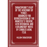 Shakespeare's Play of the Merchant of Venice: Arranged for Representation at the Princess's Theatre, with Historical and Explanatory Notes by Charles