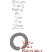 Always Doing Being We Live Our Lives by Taiyu John Robertson