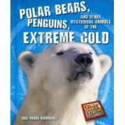 Polar Bears, Penguins, and Other Mysterious Animals of the Extreme Cold by Ana Maria Rodriguez