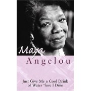 Just Give Me a Cool Drink of Water 'Fore I Diiie by Maya Angelou