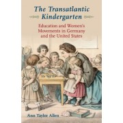 The Transatlantic Kindergarten: Education and Women's Movements in Germany and the United States