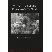 The Perverted Ideal in Dostoevsky's The Devils by Nancy K Anderson