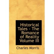 Historical Tales - The Romance of Reality Volume III by Charles Morris