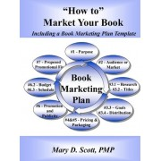 How To Market Your Book - Including a Book Marketing Plan Template by Mary D Scott Pmp