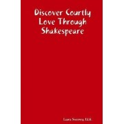Discover Courtly Love Through Shakespeare by Laura Ed.D. Sweeney