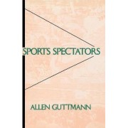 Sports Spectators by Allen Guttmann