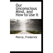 Our Unconscious Mind, and How to Use It by Pierce Frederick