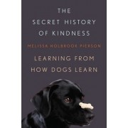 The Secret History of Kindness Learning From How Dogs Learn by Melissa Holbrook Pierson