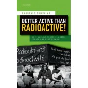 Better Active Than Radioactive!: Anti-Nuclear Protest in 1970s France and West Germany
