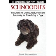 Schnoodles - The Owners Guide from Puppy to Old Age - Choosing, Caring For, Grooming, Health, Training and Understanding Your Schnoodle Dog by Alan Kenworthy