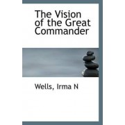 The Vision of the Great Commander by Wells Irma N