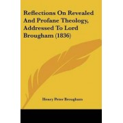 Reflections on Revealed and Profane Theology, Addressed to Lord Brougham (1836) by Henry Peter Brougham
