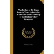 The Father of St. Kilda; Twenty Years in Isolation in the Sub-Arctic Territory of the Hudson's Bay Company by Roderick Campbell