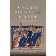 Chivalry, Kingship and Crusade by Timothy Guard