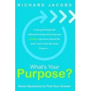 What's Your Purpose? Seven Questions To Find Your Answer by Richard Jacobs