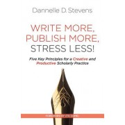 Write More, Publish More, Stress Less!: Five Key Principles for a Creative and Productive Scholarly Practice