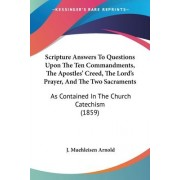 Scripture Answers to Questions Upon the Ten Commandments, the Apostles' Creed, the Lord's Prayer, and the Two Sacraments by J Muehleisen Arnold