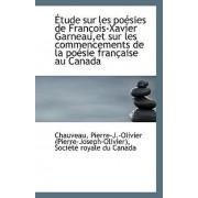 Etude Sur Les Poesies de Francois-Xavier Garneau, Et Sur Les Commencements de La Poesie Francaise Au by Chauveau Pierr (Pierre-Joseph-Olivier)