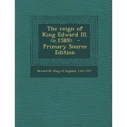 The Reign of King Edward III. - Primary Source Edition by King of England 1312-1377 Edward III