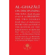 Al-Ghazali on Disciplining the Soul and on Breaking the Two Desires: Books XXII and XXIII of the Revival of the Religious Sciences (Ihya' 'Ulum al-Din) by Abu Hamid Muhammad Ghazali