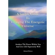 A Simple Guide to Voyaging the Energetic Universe: Awaken to the Power Within You and Live Life Supremely Well by Michael Webster