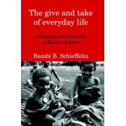 The Give and Take of Everyday Life by B. Bambi Schieffelin
