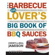 The Barbecue Lover's Big Book of BBQ Sauces: 225 Extraordinary Sauces, Rubs, Marinades, Mops, Bastes, Pastes, and Salsas, for Smoke-Cooking or Grillin
