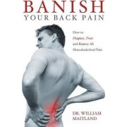 BANISH YOUR BACK PAIN: How to Diagnose Treat and Remove All Musculoskeletal Pain by William Maitland