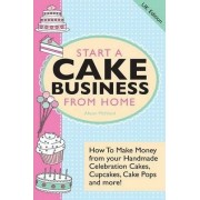 Start A Cake Business From Home - How To Make Money from Your Handmade Celebration Cakes, Cupcakes, Cake Pops and More! UK Edition. by Alison Mcnicol