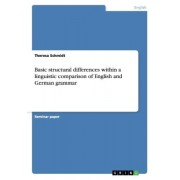 Basic Structural Differences Within a Linguistic Comparison of English and German Grammar by Theresa Schmidt